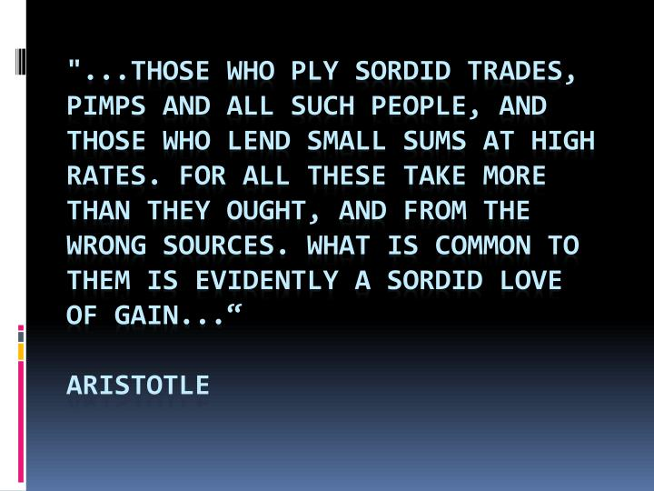"""...those who ply sordid trades, pimps and all such people, and those who lend small sums at high rates. For all these take more than they ought, and from the wrong sources. What is common to them is evidently a sordid love of gain..."""