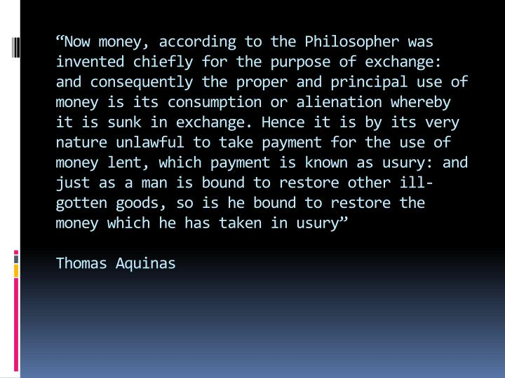 """Now money, according to the Philosopher was invented chiefly for the purpose of exchange: and consequently the proper and principal use of money is its consumption or alienation whereby it is sunk in exchange. Hence it is by its very nature unlawful to take payment for the use of money lent, which payment is known as usury: and just as a man is bound to restore other ill-gotten goods, so is he bound to restore the money which he has taken in usury"""