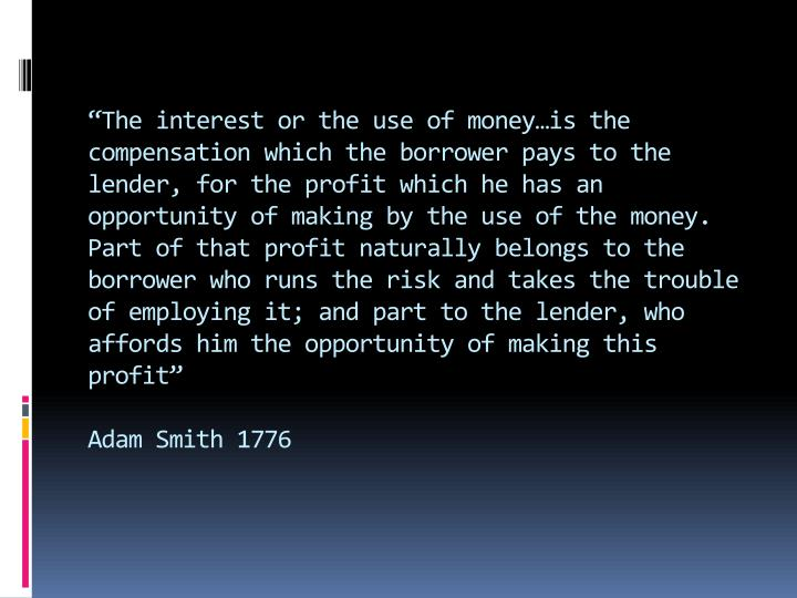 """The interest or the use of money…is the compensation which the borrower pays to the lender, for the profit which he has an opportunity of making by the use of the money. Part of that profit naturally belongs to the borrower who runs the risk and takes the trouble of employing it; and part to the lender, who affords him the opportunity of making this profit"""
