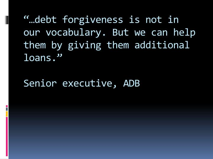 """…debt forgiveness is not in our vocabulary. But we can help them by giving them additional loans."""