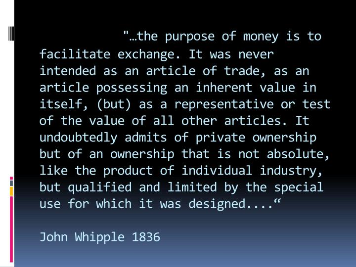 """…the purpose of money is to facilitate exchange. It was never intended as an article of trade, as an article possessing an inherent value in itself, (but) as a representative or test of the value of all other articles. It undoubtedly admits of private ownership but of an ownership that is not absolute, like the product of individual industry, but qualified and limited by the special use for which it was designed...."""