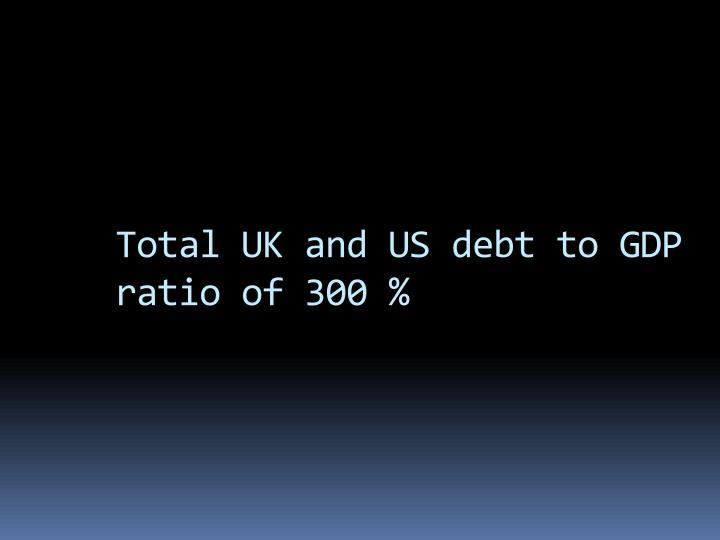 Total UK and US debt to GDP ratio of 300 %