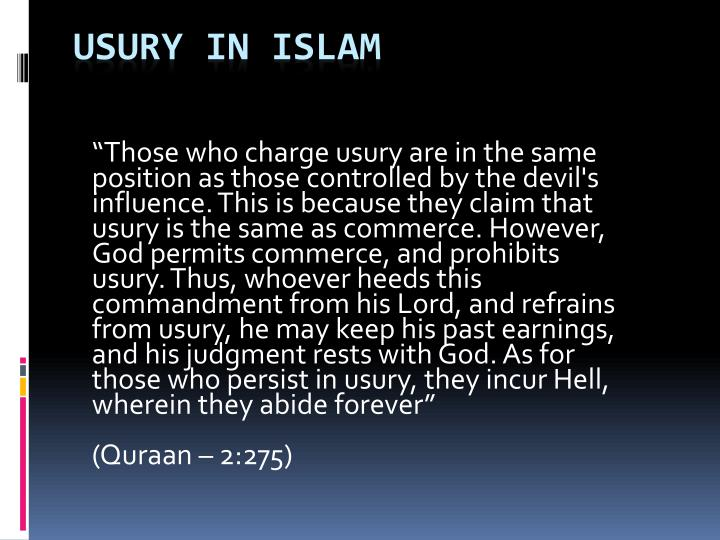 """Those who charge usury are in the same position as those controlled by the devil's influence. This is because they claim that usury is the same as commerce. However, God permits commerce, and prohibits usury. Thus, whoever heeds this commandment from his Lord, and refrains from usury, he may keep his past earnings, and his judgment rests with God. As for those who persist in usury, they incur Hell, wherein they abide forever"""