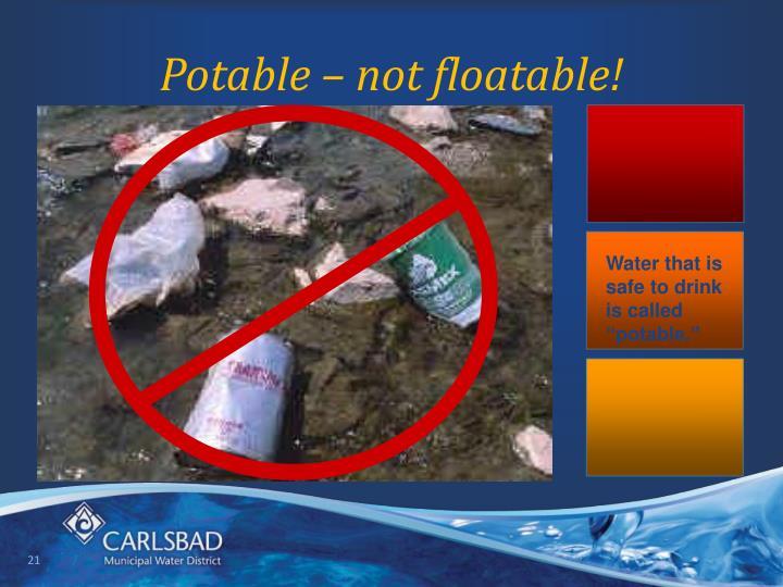 Potable – not floatable!