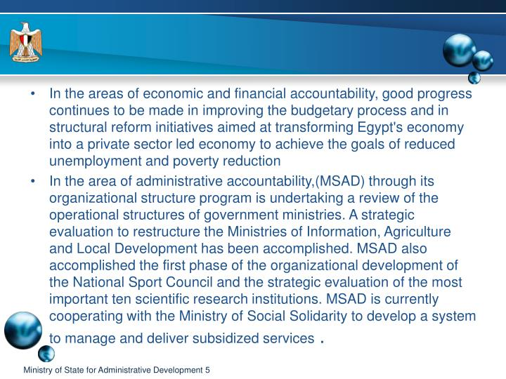 In the areas of economic and financial accountability, good progress continues to be made in improving the budgetary process and in structural reform initiatives aimed at transforming Egypt's economy into a private sector led economy to achieve the goals of reduced unemployment and poverty reduction
