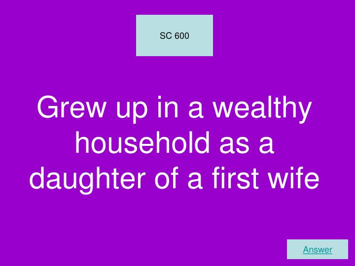 Grew up in a wealthy household as a daughter of a first wife