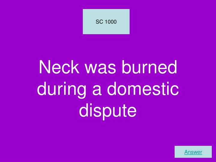 Neck was burned during a domestic dispute