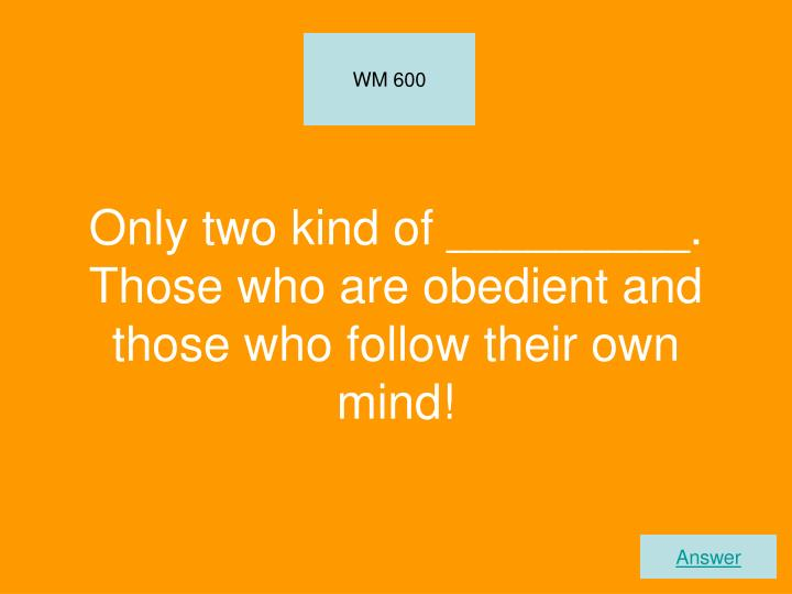 Only two kind of _________. Those who are obedient and those who follow their own mind!