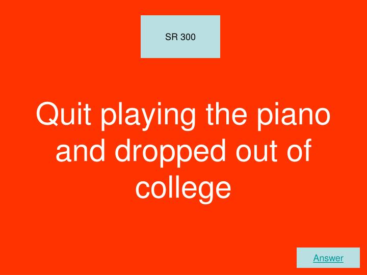Quit playing the piano and dropped out of college