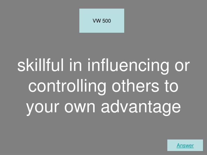 skillful in influencing or controlling others to your own advantage