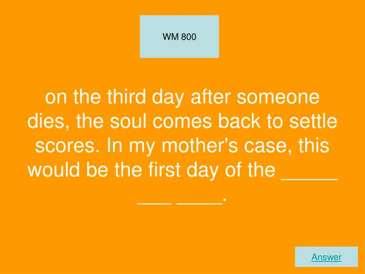 on the third day after someone dies, the soul comes back to settle scores. In my mother's case, this would be the first day of the _____ ___ ____.