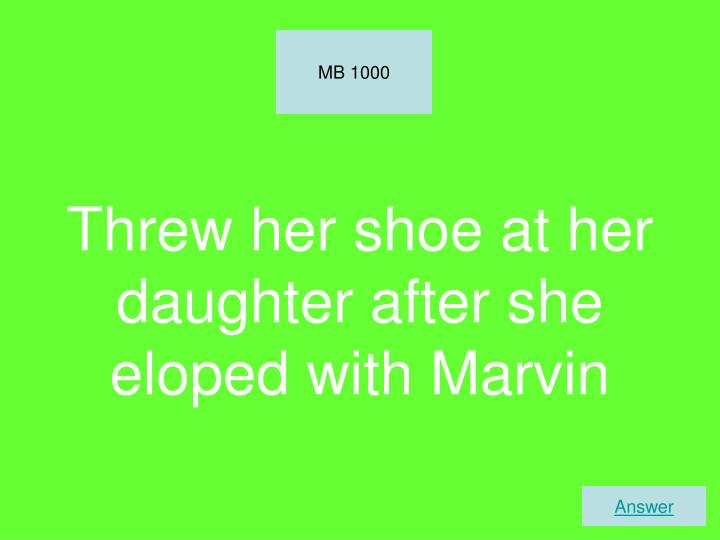 Threw her shoe at her daughter after she eloped with Marvin