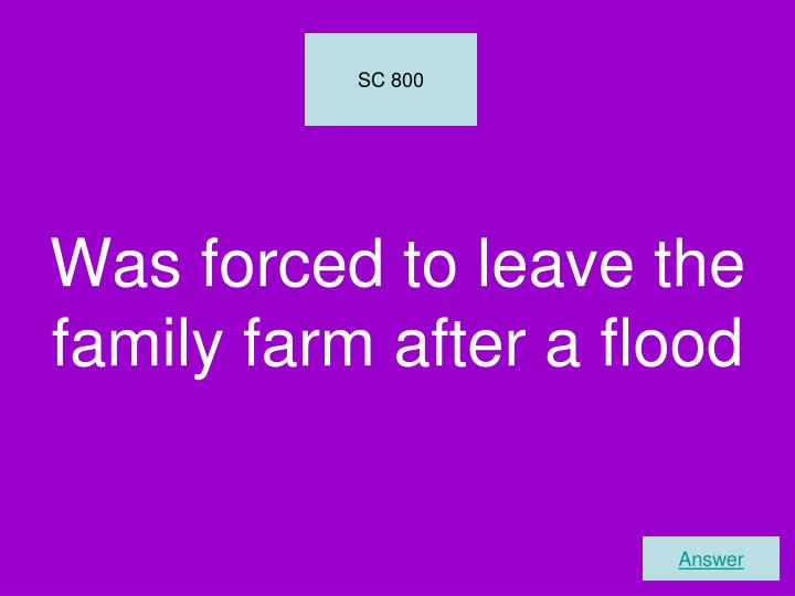 Was forced to leave the family farm after a flood