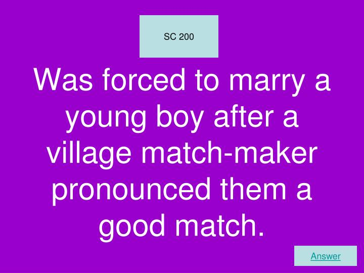Was forced to marry a young boy after a village match-maker pronounced them a good match.