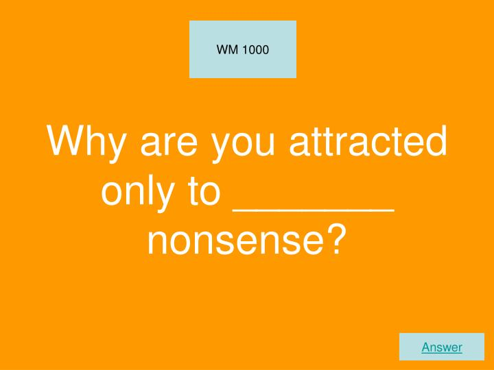 Why are you attracted only to _______ nonsense?