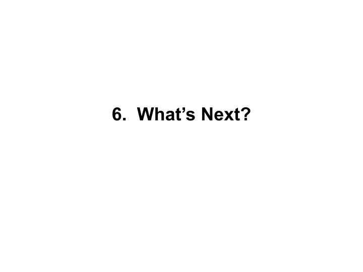 6.  What's Next?