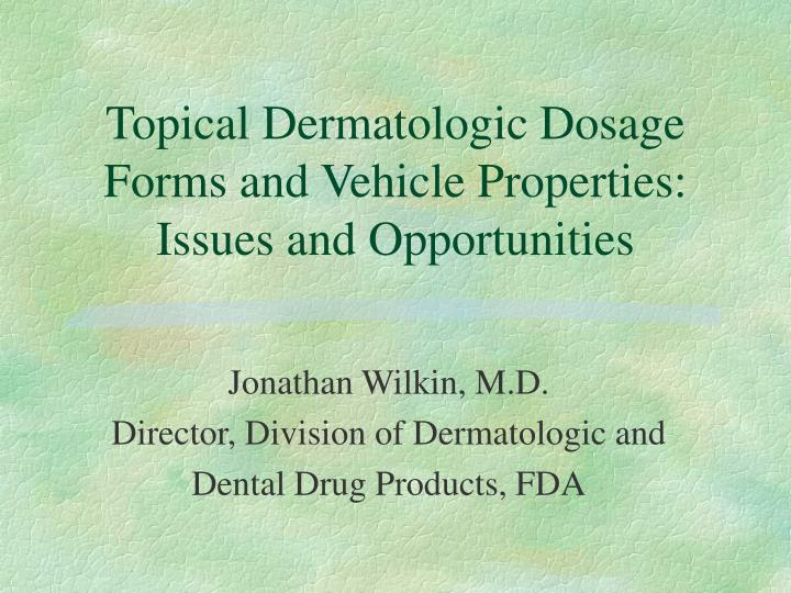 Topical Dermatologic Dosage Forms and Vehicle Properties:  Issues and Opportunities