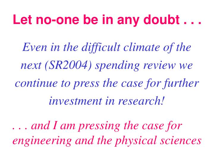 Even in the difficult climate of the next (SR2004) spending review we continue to press the case for further investment in research!