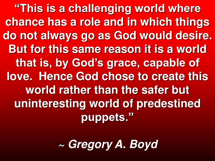 """This is a challenging world where chance has a role and in which things do not always go as God would desire.  But for this same reason it is a world that is, by God's grace, capable of love.  Hence God chose to create this world rather than the safer but uninteresting world of predestined puppets."""