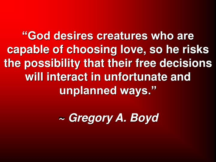 """God desires creatures who are capable of choosing love, so he risks the possibility that their free decisions will interact in unfortunate and unplanned ways."""