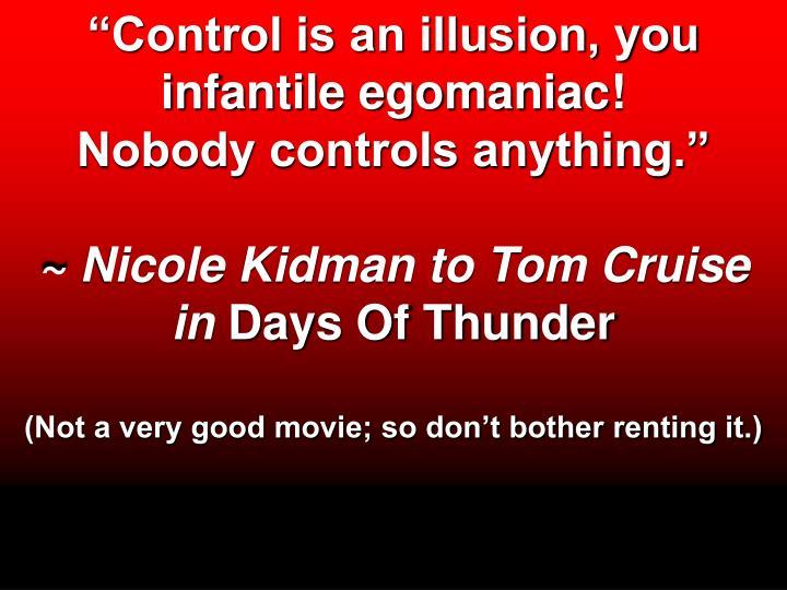 Control is an illusion, you infantile egomaniac!