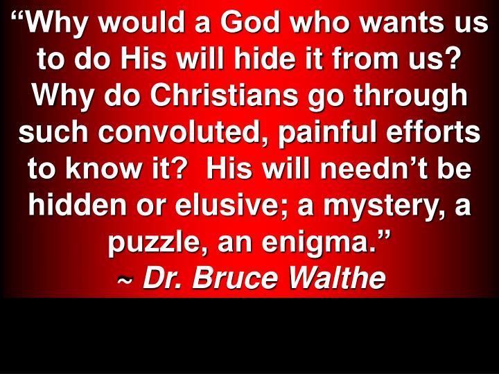 Why would a God who wants us to do His will hide it from us?  Why do Christians go through such convoluted, painful efforts to know it?  His will neednt be hidden or elusive; a mystery, a puzzle, an enigma.