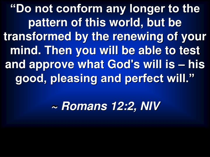 """Do not conform any longer to the pattern of this world, but be transformed by the renewing of your mind. Then you will be able to test and approve what God's will is – his good, pleasing and perfect will."""
