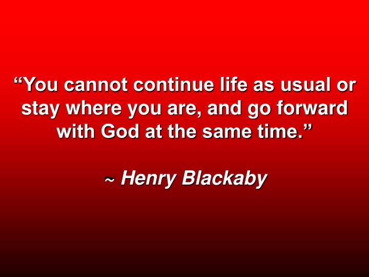 You cannot continue life as usual or stay where you are, and go forward with God at the same time.