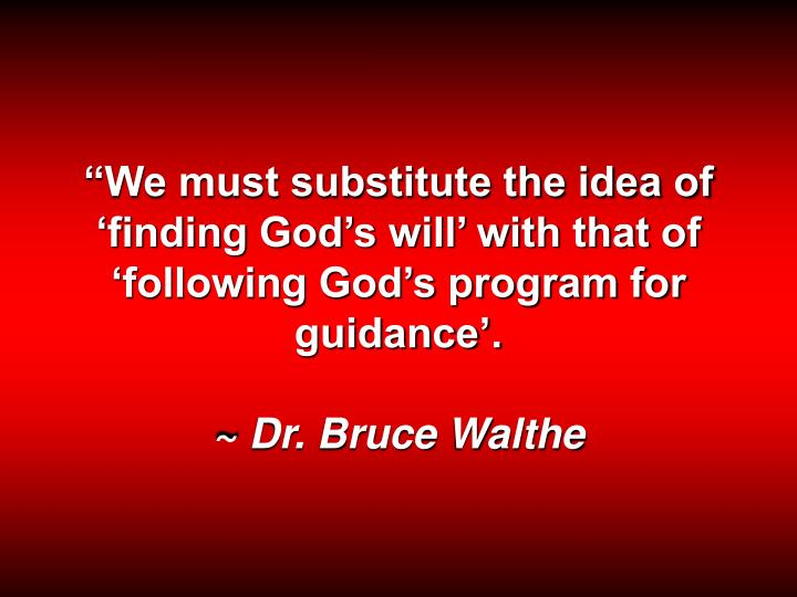 We must substitute the idea of finding Gods will with that of following Gods program for guidance.