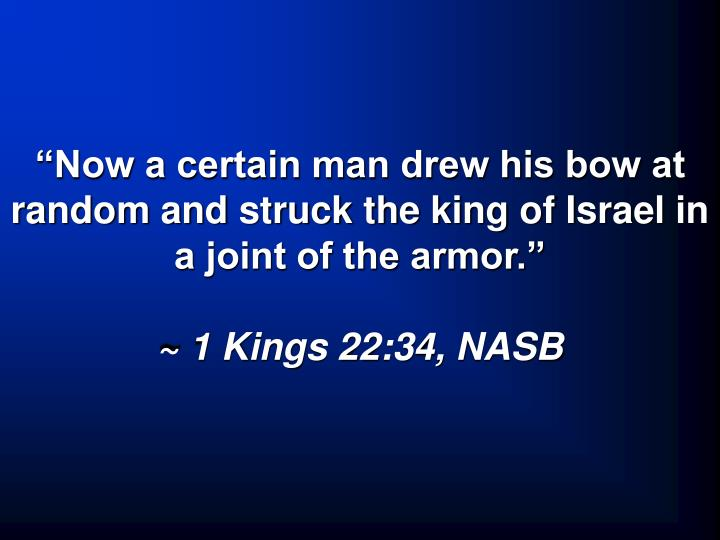 """Now a certain man drew his bow at random and struck the king of Israel in a joint of the armor."""