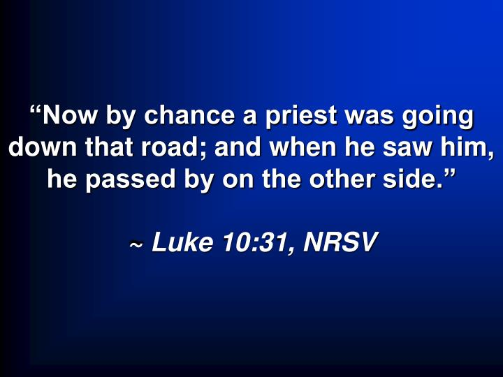 Now by chance a priest was going down that road; and when he saw him, he passed by on the other side.