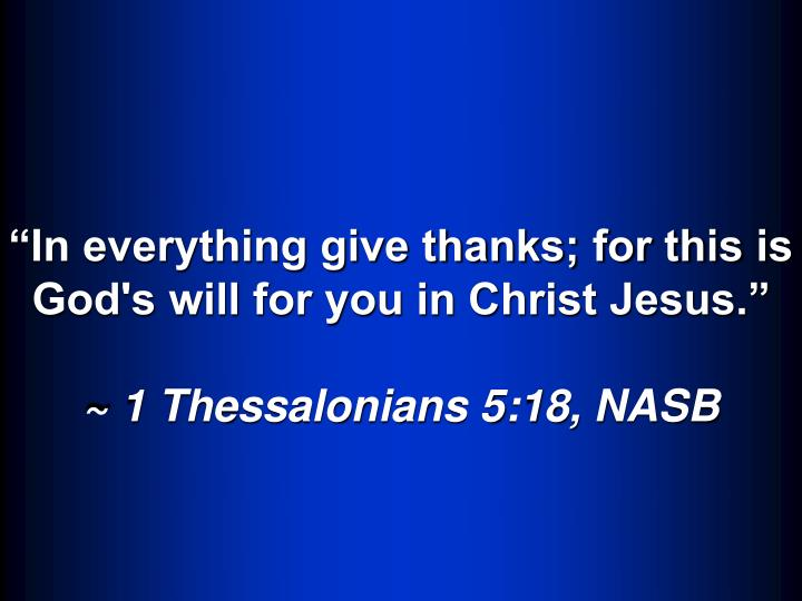 In everything give thanks; for this is God's will for you in Christ Jesus.