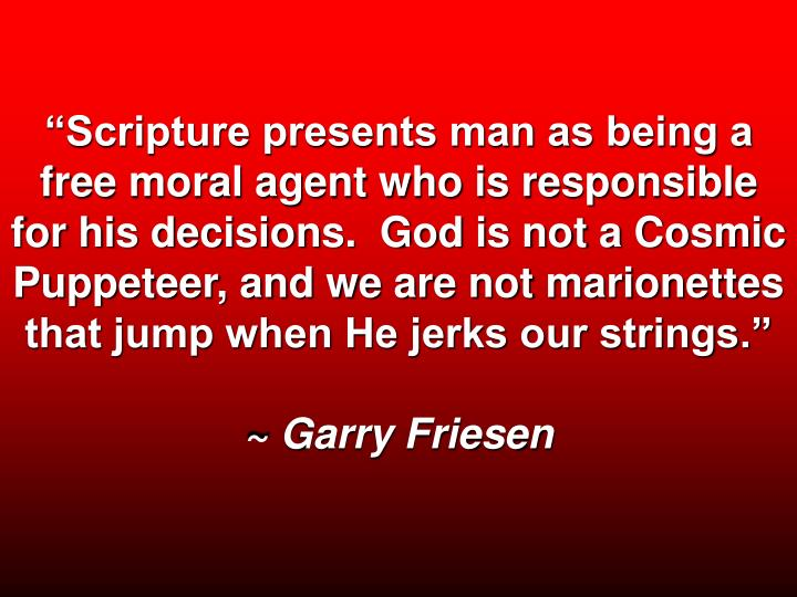 """Scripture presents man as being a free moral agent who is responsible for his decisions.  God is not a Cosmic Puppeteer, and we are not marionettes that jump when He jerks our strings."""