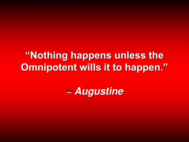 """Nothing happens unless the Omnipotent wills it to happen."""