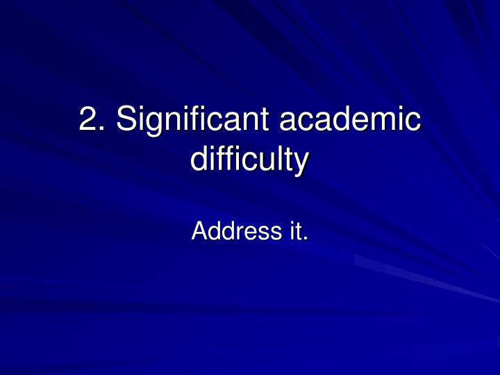 2. Significant academic difficulty