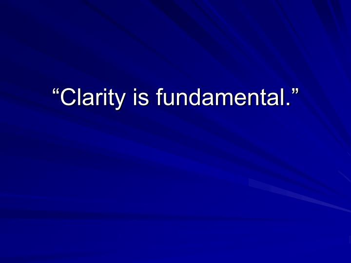 """Clarity is fundamental."""