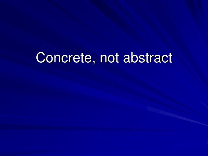 Concrete, not abstract
