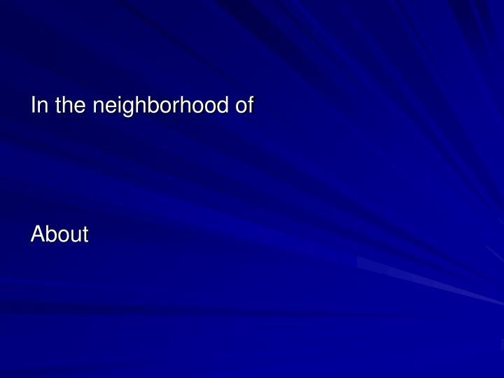 In the neighborhood of