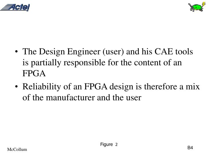 The Design Engineer (user) and his CAE tools is partially responsible for the content of an FPGA