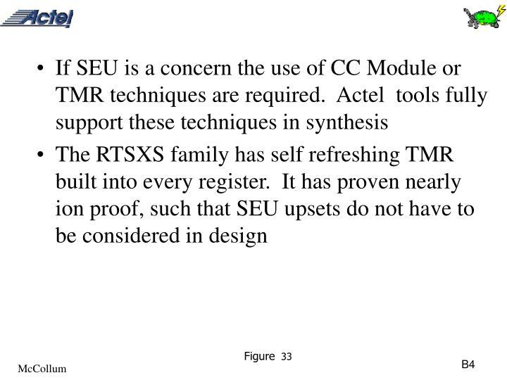 If SEU is a concern the use of CC Module or TMR techniques are required.  Actel  tools fully support these techniques in synthesis