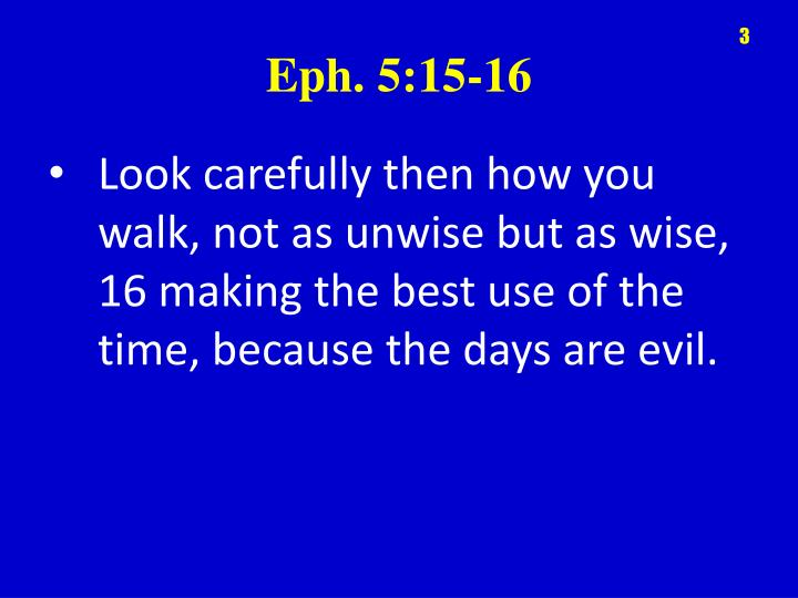 Look carefully then how you walk, not as unwise but as wise, 16 making the best use of the time, because the days are evil