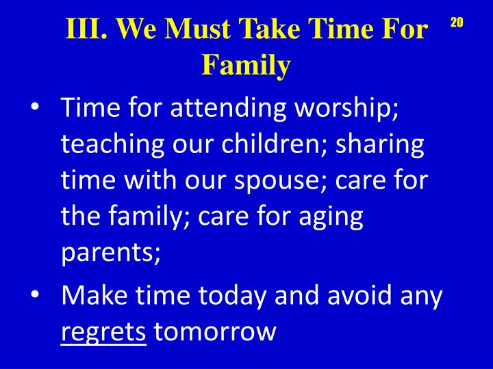 Time for attending worship; teaching our children; sharing time with our spouse; care for the family; care for aging parents;