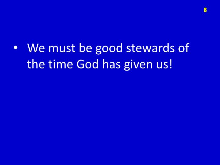 We must be good stewards of the time God has given us!