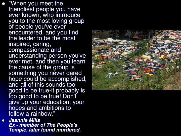 """When you meet the friendliest people you have ever known, who introduce you to the most loving group of people you've ever encountered, and you find the leader to be the most inspired, caring, compassionate and understanding person you've ever met, and then you learn the cause of the group is something you never dared hope could be accomplished, and all of this sounds too good to be true-it probably is too good to be true! Don't give up your education, your hopes and ambitions to follow a rainbow."""