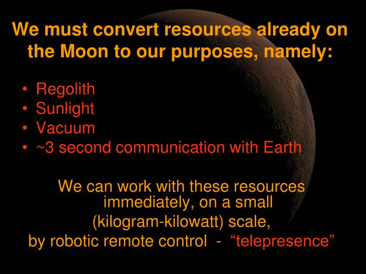 We must convert resources already on the Moon to our purposes, namely: