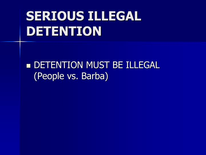 SERIOUS ILLEGAL DETENTION