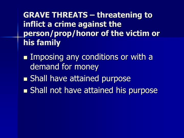 GRAVE THREATS – threatening to inflict a crime against the person/prop/honor of the victim or his family