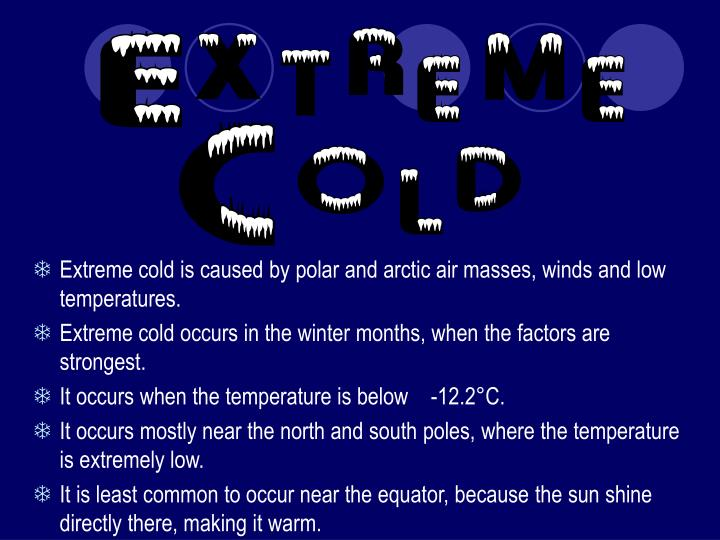 Extreme cold is caused by polar and arctic air masses, winds and low temperatures.