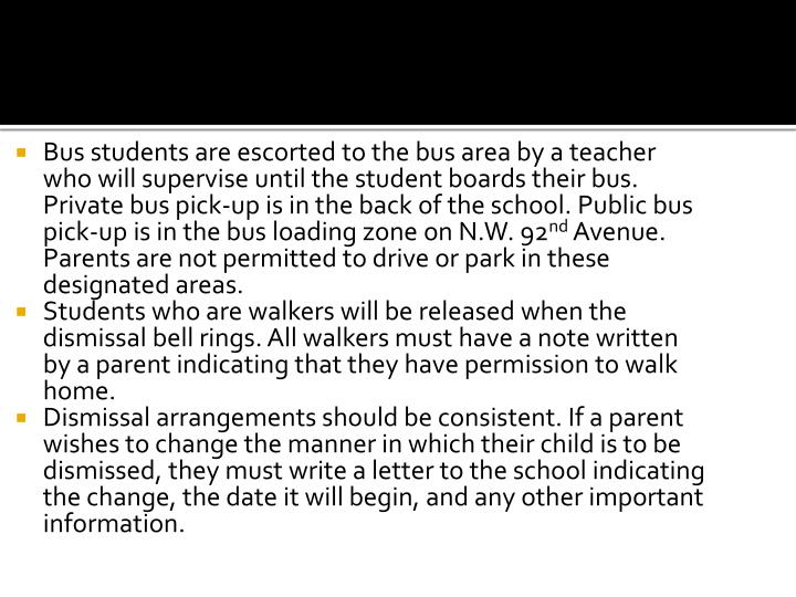 Bus students are escorted to the bus area by a teacher who will supervise until the student boards their bus. Private bus pick-up is in the back of the school. Public bus pick-up is in the bus loading zone on N.W. 92