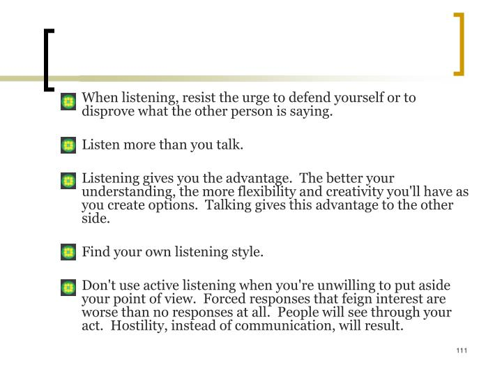 When listening, resist the urge to defend yourself or to disprove what the other person is saying.